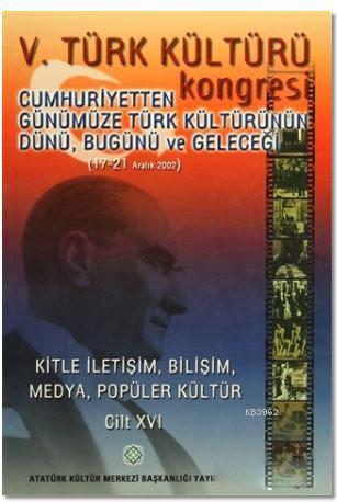 5. Türk Kültürü Kongresi Cilt : 16; Cumhuriyetten Günümüze Türk Kültürünün Dünü, Bugünü ve Geleceği (17-21 Aralık 2002)