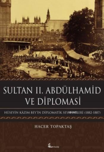 Sultan  II. Abdülhamid Ve Diplomasi; Hüseyin Kâzım Bey'in Diplomatik Seyahatleri (1882-1887)