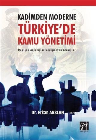 Kadimden Moderne Türkiye'de Kamu Yönetimi; Değişen Anlayışlar Değişmeyen Arayışlar