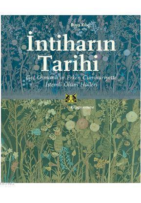 İntiharın Tarihi; Geç Osmanlı ve Erken Cumhuriyette İstemli Ölüm Halleri