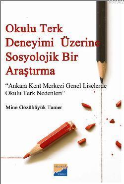 Okulu Terk Deneyimi Üzerine Sosyolojik Bir Araştırma; Ankara Kent Merkezi Genel Liselerde Okulu Terk Nedenleri