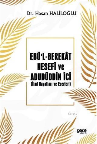 Ebü'l - Berekât Nesefî ve Adudüddin İci; İlmî Hayatları ve Eserleri