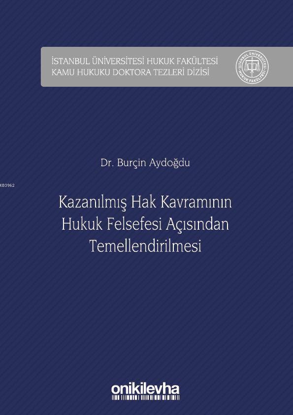 Kazanılmış Hak Kavramının Hukuk Felsefesi Açısından Temellendirilmesi; İstanbul Üniversitesi Hukuk Fakültesi Kamu Hukuku Doktora Tezleri Dizisi No: 2