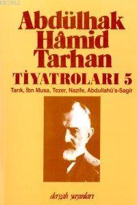Abdülhak Hâmid Tarhan'ın Tiyatroları 5; Tarık, İbn Musa, Tezer, Nazife, Abdullahü's-sagîr