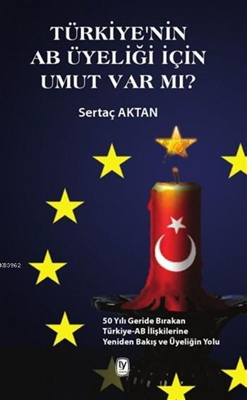 Türkiye'nin AB Üyeliği için Umut Var mı?; 50 Yılı Geride Bırakan Türkiye-AB İlişkilerine Yeniden Bakış ve Üyeliğin Yolu