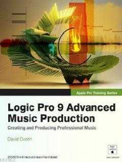 Logic Pro 9 Advanced Music Production; Creating and Producing Professional Music