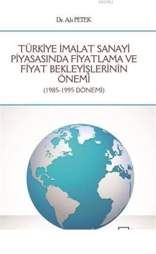 Türkiye İmalat Sanayi Piyasasında Fiyatlama ve Fiyat Bekleyişlerinin Önemi 1985 - 1995 Dönemi