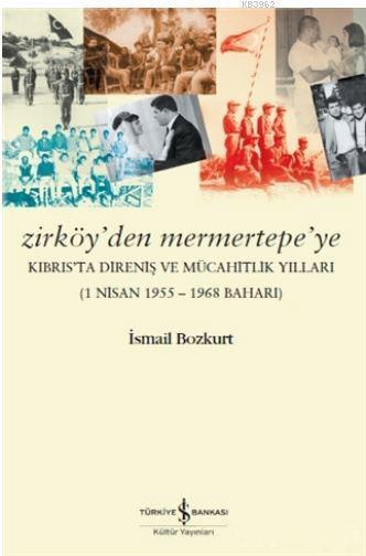 Zirköy'den Mermertepe'ye; Kıbrıs'ta Direniş ve Mücahitlik Yılları (1 Nisan 1955 - 1968 Baharı)