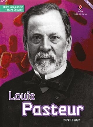 Louis Pasteur - Bilim İnsanlarının Yaşam Öyküleri