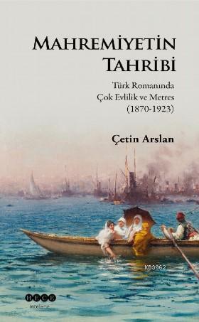 Mahremiyetinin Tahribi; Türk Romanında Çok Evlilik ve Metres (1870-1923)