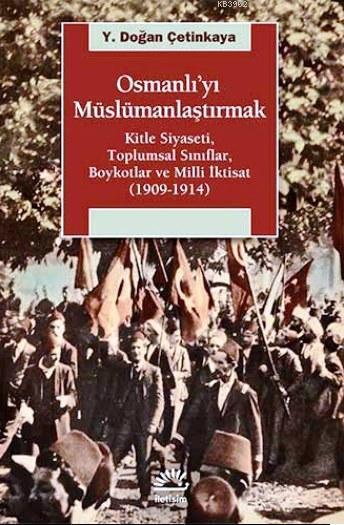 Osmanlı'yı Müslümanlaştırmak; Kitle Siyaseti, Toplumsal Sınıflar, Boykotlar ve Milli İktisat (1909-1914)