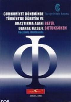 Cumhuriyet Döneminde Türkiye'de Öğretim ve Araştırma Alanı Olarak Felsefe; Seçilmiş Metinlerle
