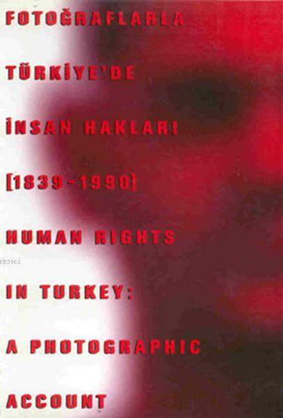Fotoğraflarla Türkiye'de İnsan Hakları (1839 - 1990) Human Rights in Turkey : A Photographic Account