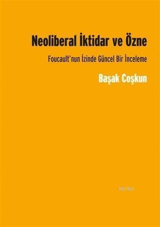 Neoliberal İktidar ve Özne; Foucault'nun İzinde Gücel Bir İnceleme