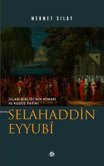 Selahaddin Eyyubî; İslam Birliği'nin Mimarı ve Kudüs Fatihi