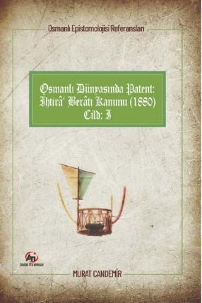 Osmanlı Dünyasında Patent: İhtirâ Berâtı Kanunu (1880); Osmanlı Epistemolojisi Referansları - Cilt 1
