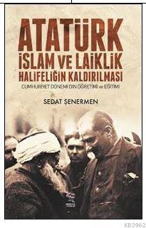 Atatürk İslam ve Laiklik Halifeliğin Kaldırılması; Cumhuriyet Dönemi Din Öğretimi ve Eğitimi
