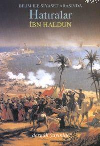 Bilim ve Siyaset Arasında Hatıralar; Et-ta'rîf Bi-ibn Haldun ve Rıhletuhu Garben ve Şarkan