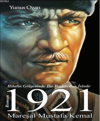 1921 Mareşal Mustafa Kemal; Hilalin Gölgesinde Bir Bozkurdun İzinde