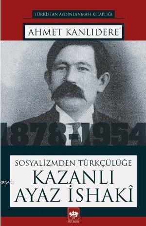 Sosyalizmden Türkçülüğe Kazanlı Ayaz İsaki