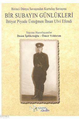 Birinci Dünya Savaşından Kurtuluş Savaşına Bir Subayın Günlükleri; İhtiyat Piyade Üsteğmen İhsan Ulvi Efendi