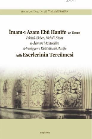 İmam-ı Azam Ebû Hanîfe ve Onun Fıkhu'l-Ekber, Fıkhu'l-Ebsat el-Âlim ve'l-; Müteallim el-Vasiyye ve Risâletü Ebî Hanîfe Adlı Eserlerinin Tercümesi