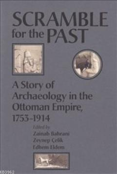 Scramble for the Past; A Story of Archaeology in the Ottoman Empire 1753-1914