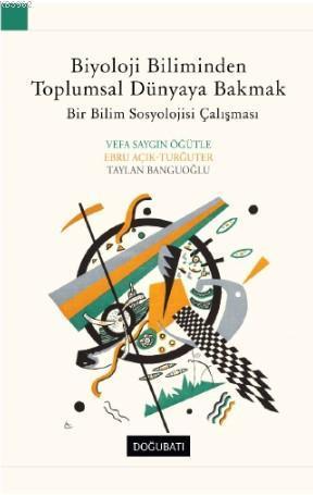 Biyoloji Biliminden Toplumsal Dünyaya Bakmak; Bir Bilim Sosyolojisi Çalışması