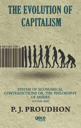 The Evolution Of Capitalism; System Of Economical Contradictions Or, The Philosophy Of Misery