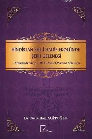 Hindistan Ehli Hadis Ekolünde Şerh Geleneği; Azimabadi'nin (ö.1911) Avnu'l - Mabud Adlı Eseri