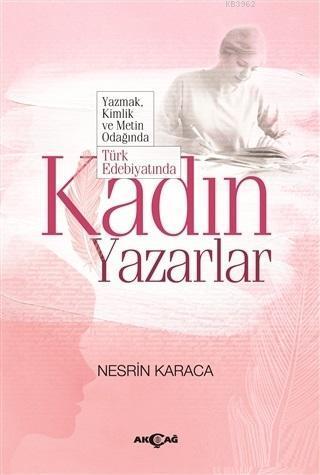 Türk Edebiyatında Kadın Yazarlar; Yazmak Kimlik ve Metin Odağında