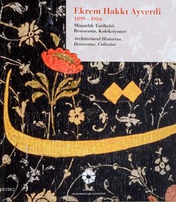 Ekrem Hakkı Ayverdi (1899 - 1984); Mimarlık Tarihçisi, Restoratör, Koleksiyoner