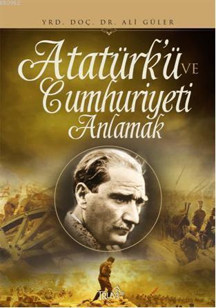 Atatürk ve Cumhuriyeti Anlamak