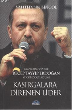 Arapların Gözüyle Recep Tayyip Erdoğan ve Ortadoğu Açılımı  Kasırgalara Direnen Lider