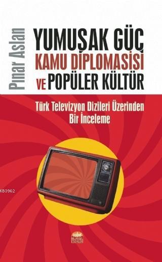 Yumuşak Güç Kamu Diplomasisi ve Popüler Kültür; Türk Televizyon Dizileri Üzerinden Bir İnceleme