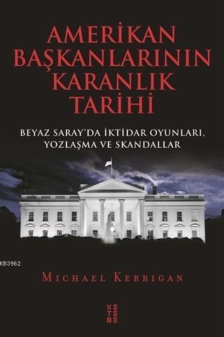 Amerikan Başkanlarının Karanlık Tarihi; Beyaz Saray'da İktidar Oyunları, Yozlaşma ve Skandallar