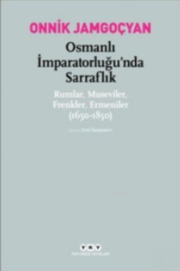 Osmanlı İmparatorluğu'nda Sarraflık Rumlar Museviler Frenkler Ermeniler; (1650-1850)
