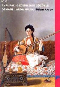 Avrupalı Gezginlerin Gozuyle Osmanlılarda Musiki