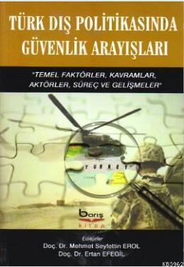 Türk Dış Politikasında Güvenlik Arayışları; Temel Faktörler, Kavramlar, Aktörler, Süreç ve Gelişmeler