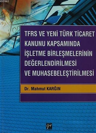 TFRS ve Yeni Türk Ticaret Kanunu Kapsamında İşletme Birleşmelerinin Değerlendirilmesi ve Muhasebeleş