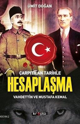 Çarpıtılan Tarihle Hesaplaşma Vahdettin ve Mustafa Kemal