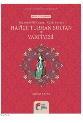 Hayırsever Bir Osmanlı Valide Sultanı-Hatice Turhan Sultan ve Vakfiyesi