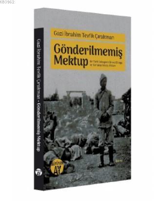 Gazi İbrahim Tevfik Çırakman Gönderilmemiş Mektup; Bir Türk Subayının Birinci Dünya ve Kurtuluş Savaşı Anıları