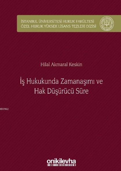 İş Hukukunda Zamanaşımı ve Hak Düşürücü Süre; İstanbul Üniversitesi Hukuk Fakültesi Özel Hukuk Yüksek Lisans Tezleri Dizisi No: 32