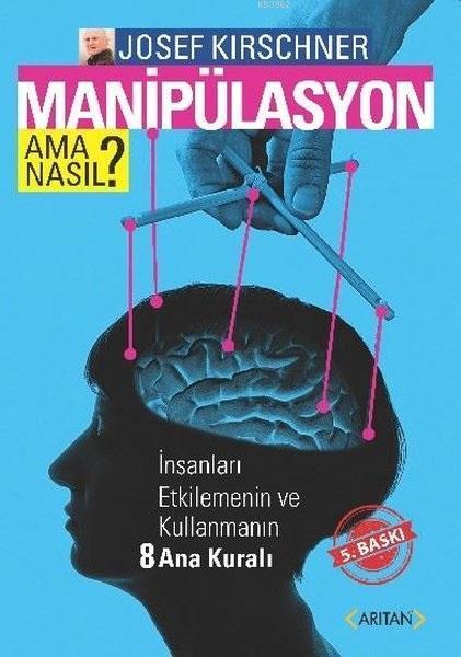 Manipulasyon Ama Nasıl?; İnsanları Etkilemenin ve Kullanmanın Sekiz Ana Kuralı