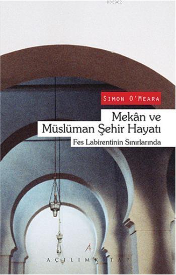 Mekan ve Müslüman Şehir Hayatı; Fes Labirentinin Sınırlarında