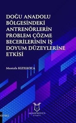Doğu Anadolu Bölgesindeki Antrenörlerin Problem Çözme Becerilerinin İş Doyum Düzeylerine Etkisi