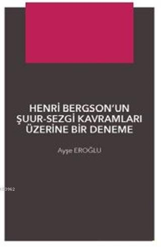 Henri Bergson'un Şuur - Sezgi Kavramları Üzerine Bir Denemec