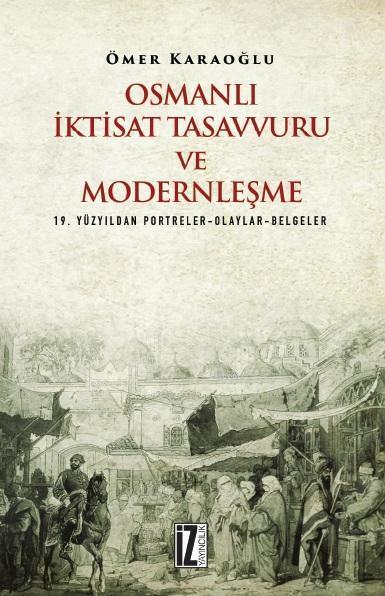 Osmanlı İktisat Tasavvuru ve Modernleşme; 19. Yüzyıldan Portreler-Olaylar-Belgeler