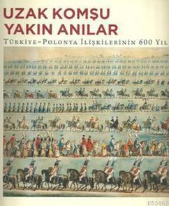 Uzak Komşu Yakın Anılar; Türkiye - Polanya İlişkilerinin 600 Yılı